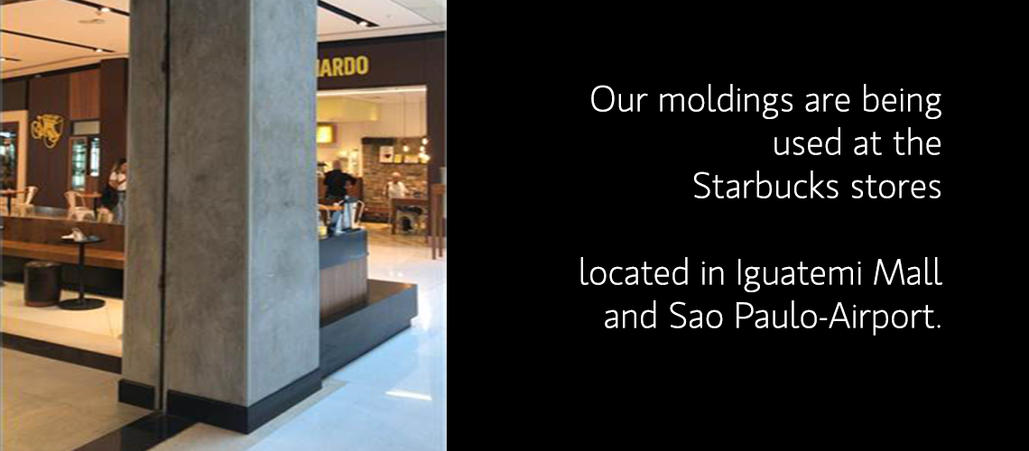 Our moldings are being used at the Starbucks stores located in Iguatemi Mall and Sao Paulo-Airport